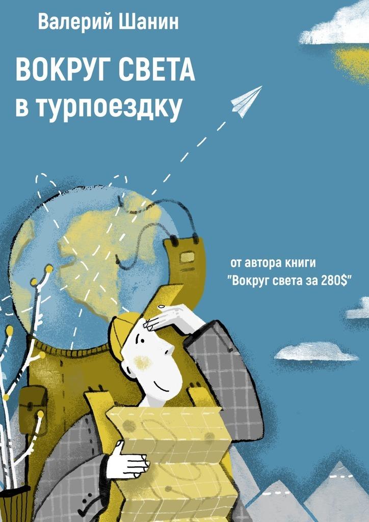 Валерий Шанин - Вокруг света втурпоездку. От автора книги «Вокруг света за 280$»