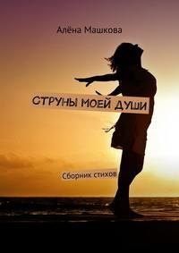 Машкова, Алёна  - Струны моейдуши. Сборник стихов