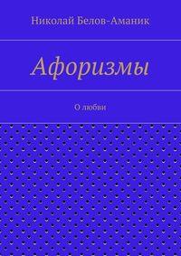 Белов-Аманик, Николай Николаевич  - Афоризмы. О любви