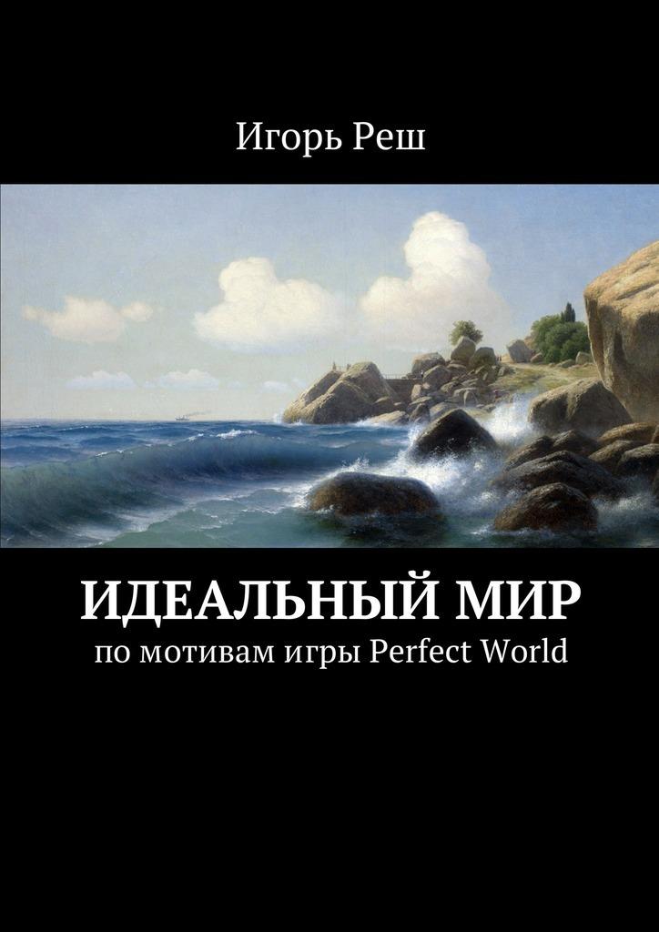 Игорь Реш Идеальныймир. помотивамигры Perfect World сутер м small world или я не забыл page 8