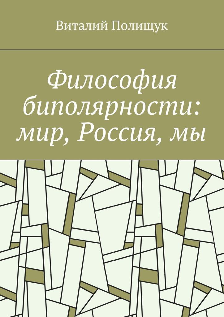 Философия биполярности: мир, Россия,мы ( Виталий Полищук  )