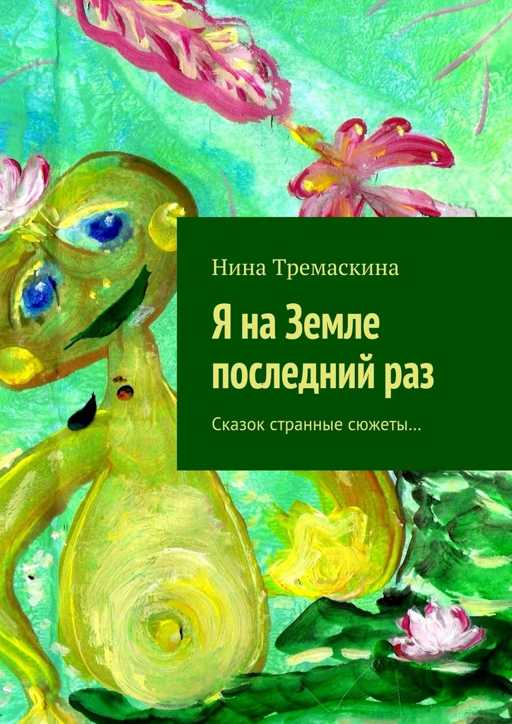 Нина Тремаскина Я наЗемле последнийраз. Сказок странные сюжеты… последний рай на земле