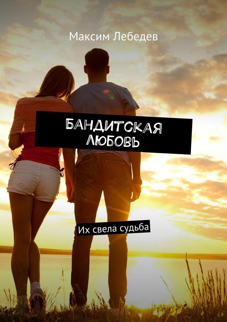 Максим Евгеньевич Лебедев Бандитская любовь. Их свела судьба