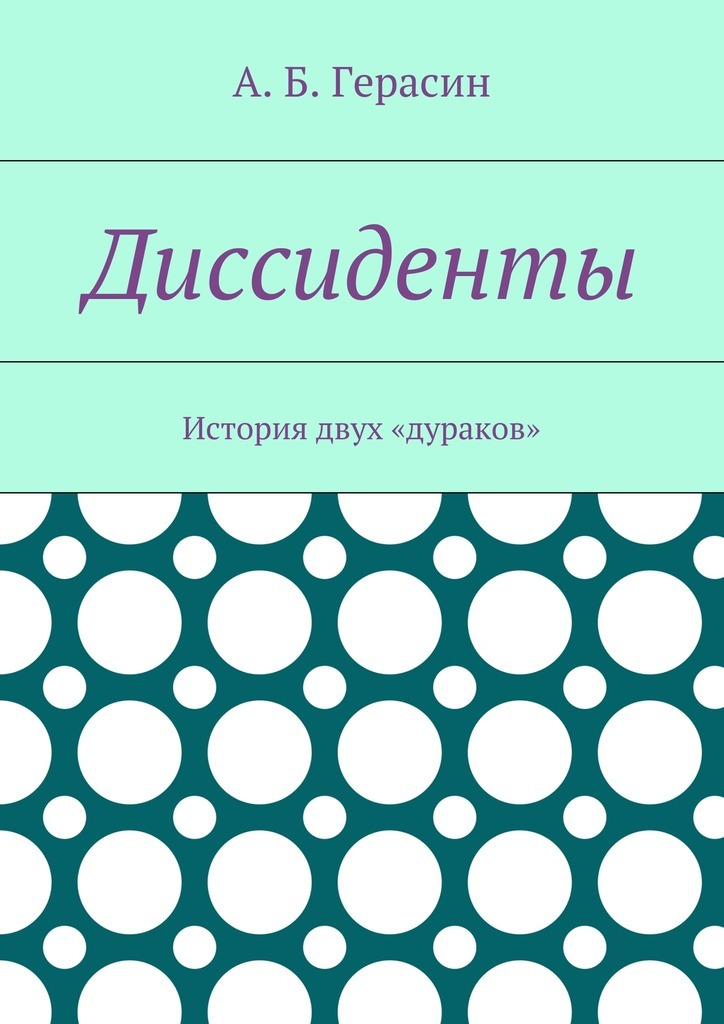 Александр Борисович Герасин Диссиденты. История двух «дураков»