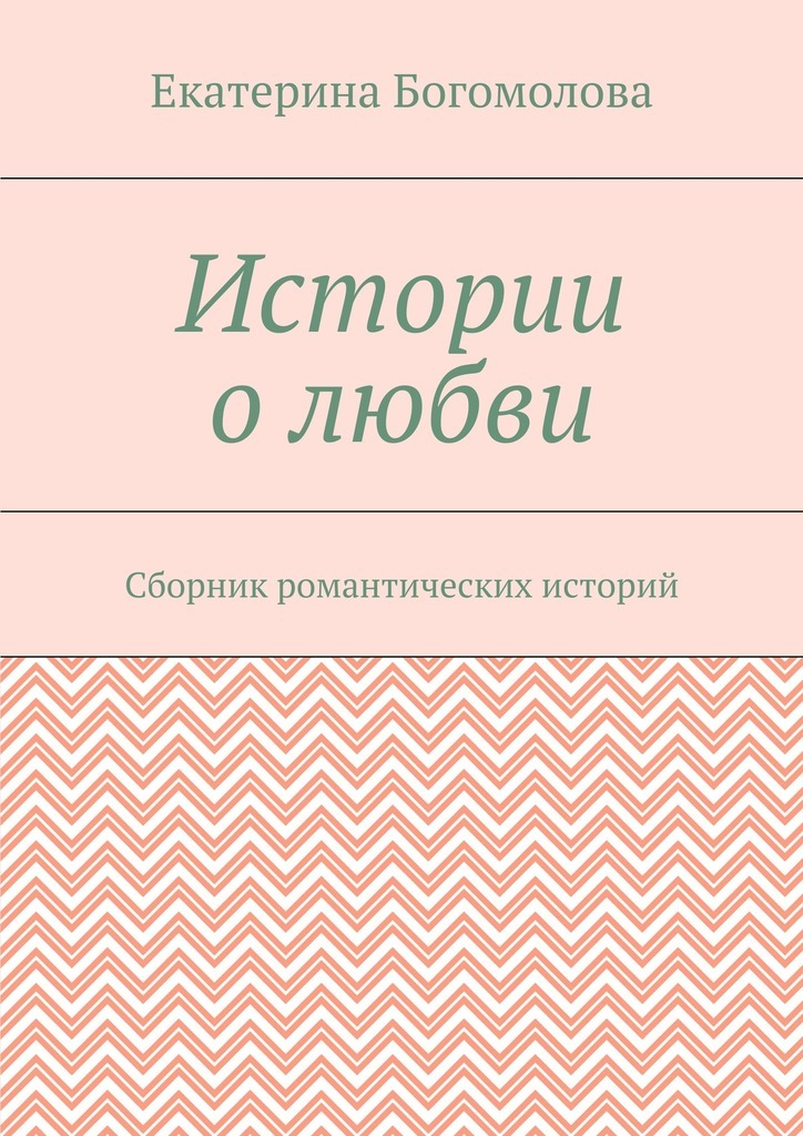 Екатерина Богомолова Истории олюбви. Сборник романтических историй