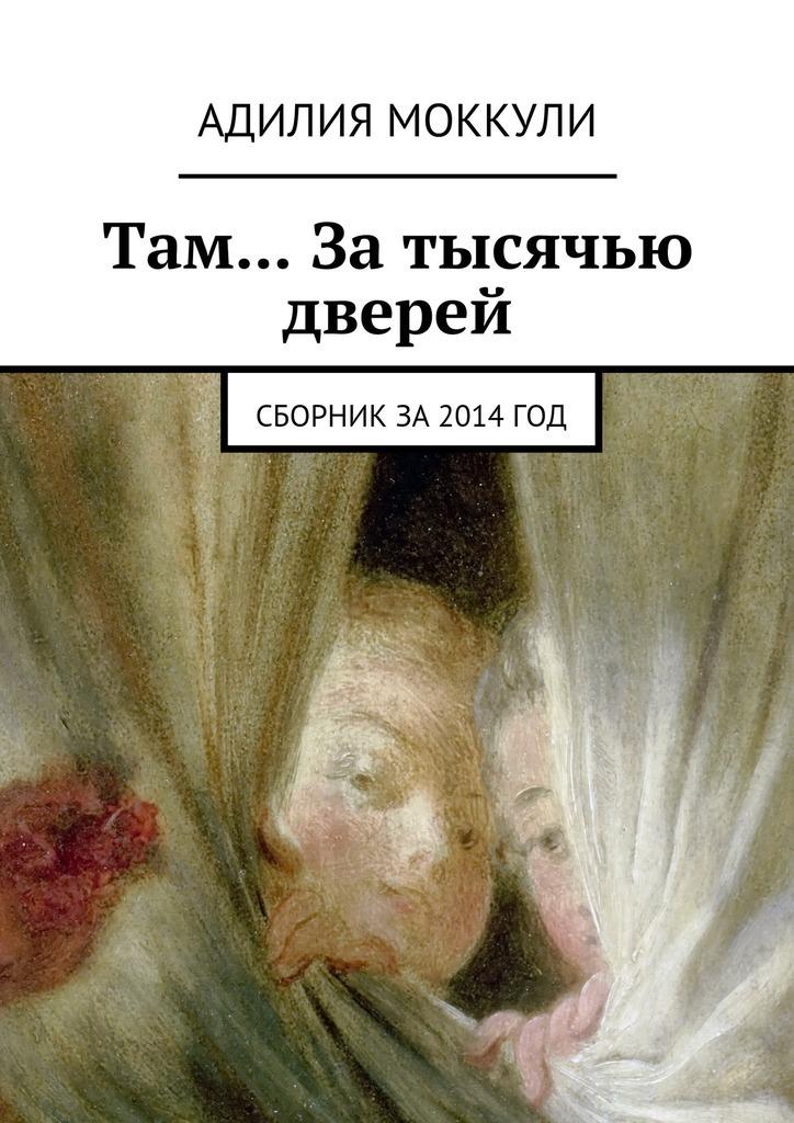 Адилия Моккули Там… За тысячью дверей. Сборник за 2014 год александр варго в моей смерти прошу винить… сборник