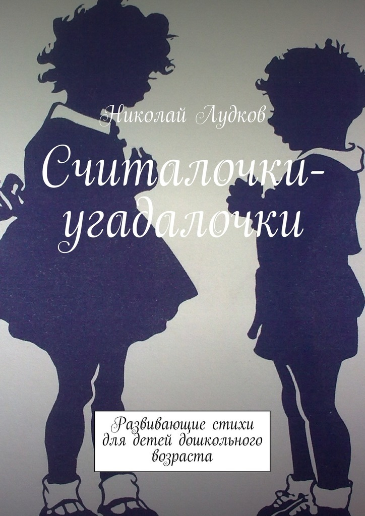 Николай Анатольевич Лудков Считалочки-угадалочки. Развивающие стихи для детей дошкольного возраста арифметика для малышей цифровая версия