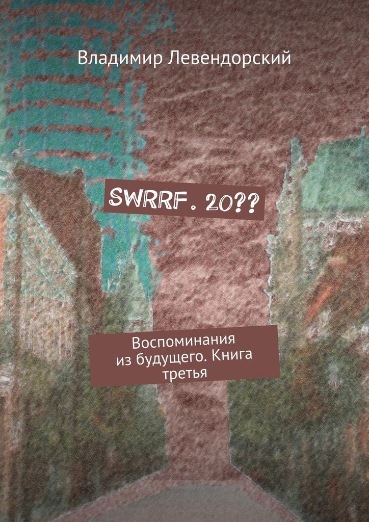 Владимир Левендорский - SWRRF. 20?? Воспоминания избудущего. Книга третья