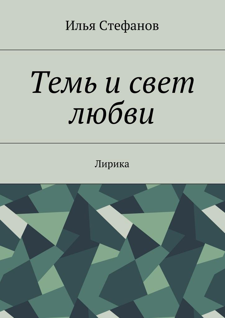 Илья Стефанов Темь исвет любви. Лирика свет любви