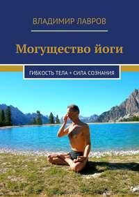 Лавров, Владимир Сергеевич  - Могущество йоги. Гибкость тела + сила сознания