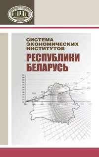 авторов, Коллектив  - Система экономических институтов Республики Беларусь