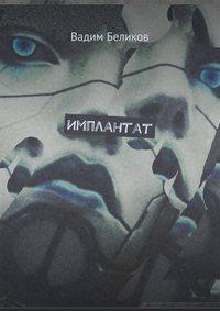 Вадим Беликов - Имплантат. Книга первая