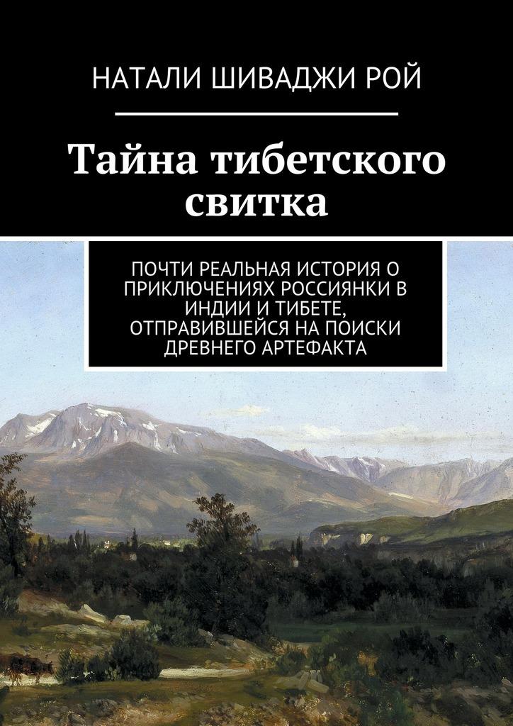 Обложка книги Тайна тибетского свитка. Почти реальная история о приключениях россиянки в Индии и Тибете, отправившейся на поиски древнего артефакта, автор Рой, Натали Шиваджи