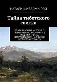 Рой, Натали Шиваджи  - Тайна тибетского свитка. Почти реальная история о приключениях россиянки в Индии и Тибете, отправившейся на поиски древнего артефакта