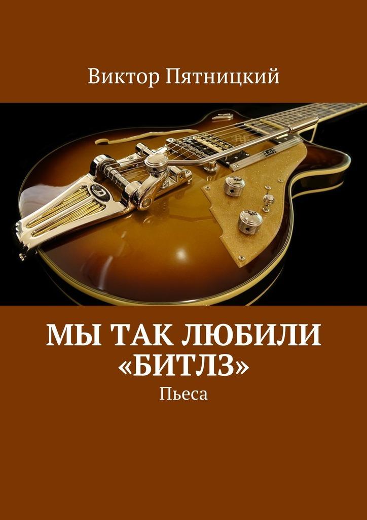 где купить Виктор Пятницкий Мы так любили «Битлз». Пьеса ISBN: 9785448345289 дешево