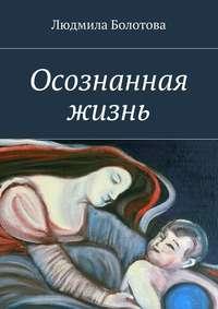 Болотова, Людмила  - Осознанная жизнь
