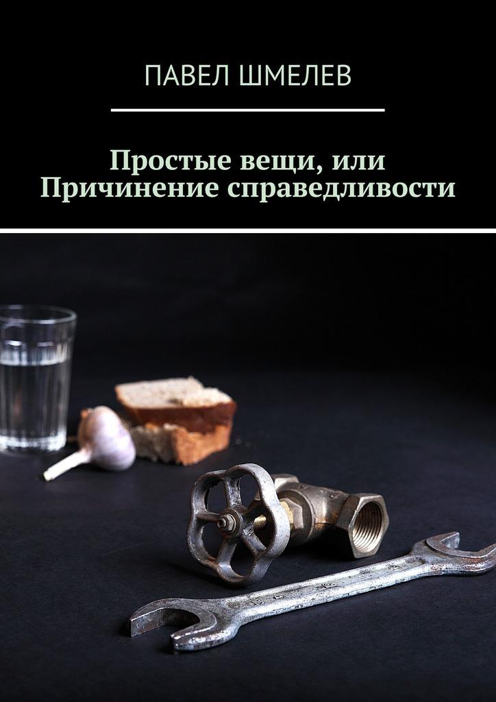 Павел Шмелев Простые вещи, или Причинение справедливости павел федоров аз и ферт или свадьба с вензелями водевиль