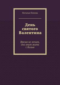 Наталья Попова - День святого Валентина. Время нелечит, оно учит жить сболью