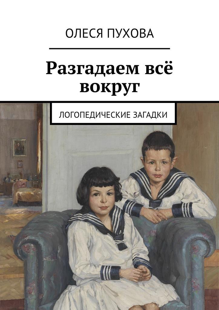 Олеся Александровна Пухова Разгадаем всё вокруг. Логопедические загадки стразерс джейн экстрасенсорика загадки внечувственного восприятия