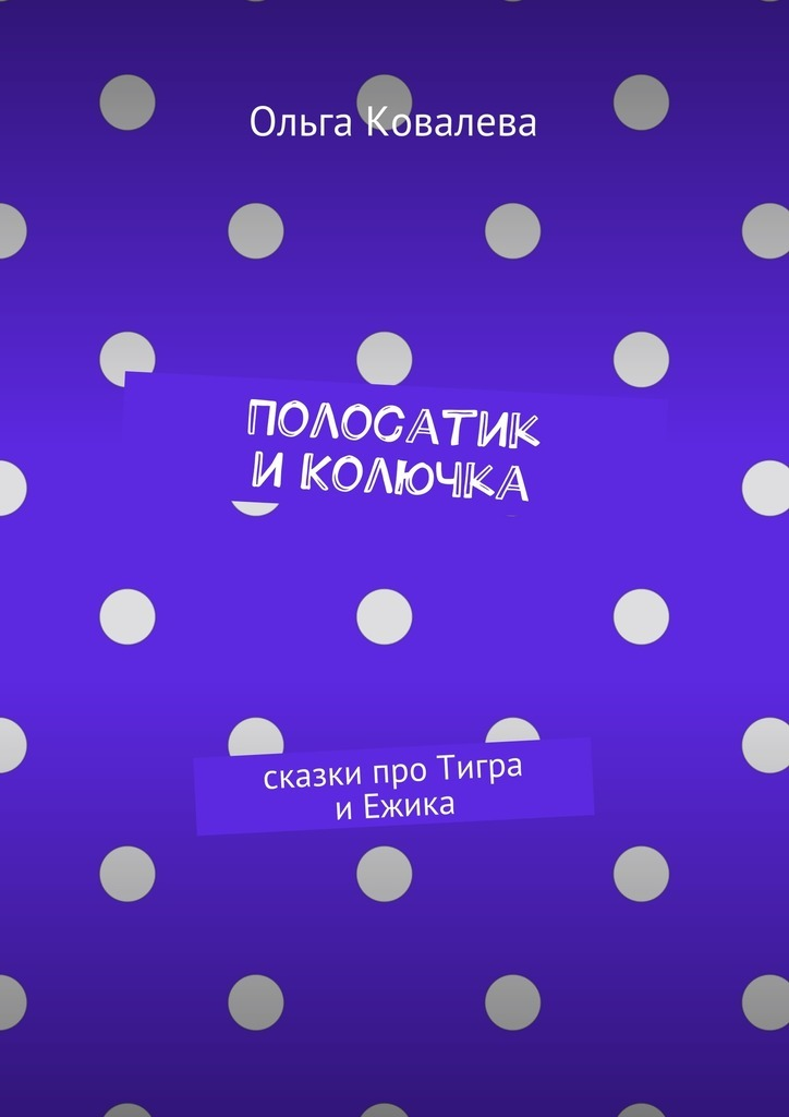 Ольга Ковалева Полосатик иКолючка. Сказки про Тигра иЕжика