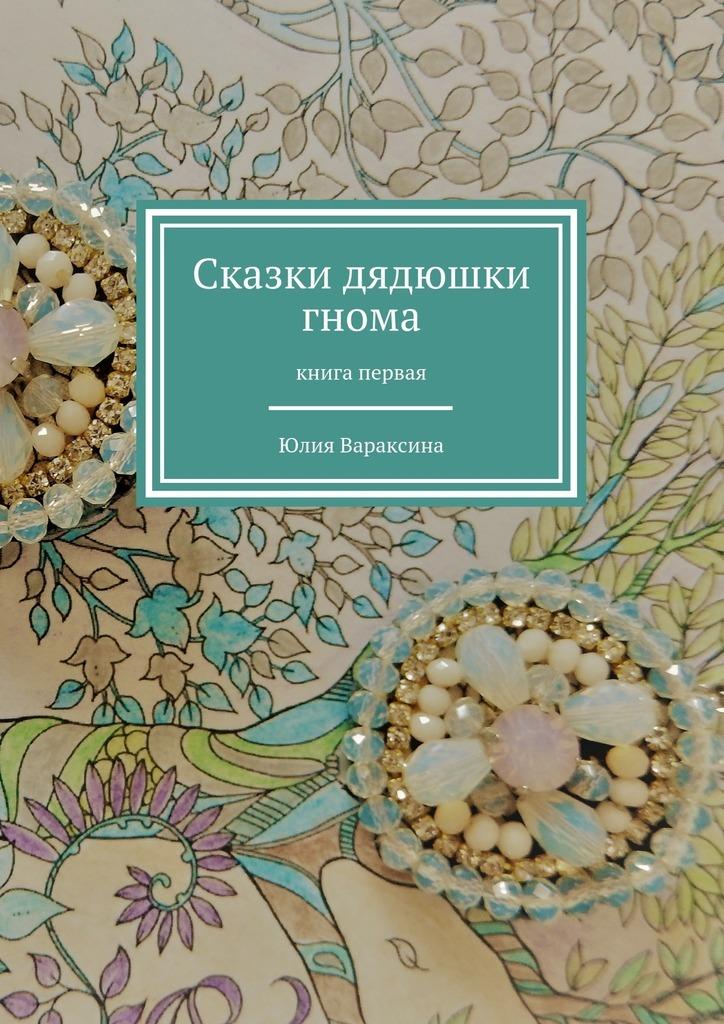 Юлия Вараксина Сказки дядюшки гнома. Книга первая антония таубе сказки волшебноголеса