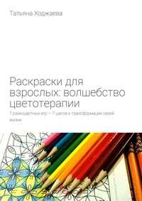 Ходжаева, Татьяна  - Раскраски для взрослых: волшебство цветотерапии. 7разноцветных игр– 7шагов ктрансформации своей жизни