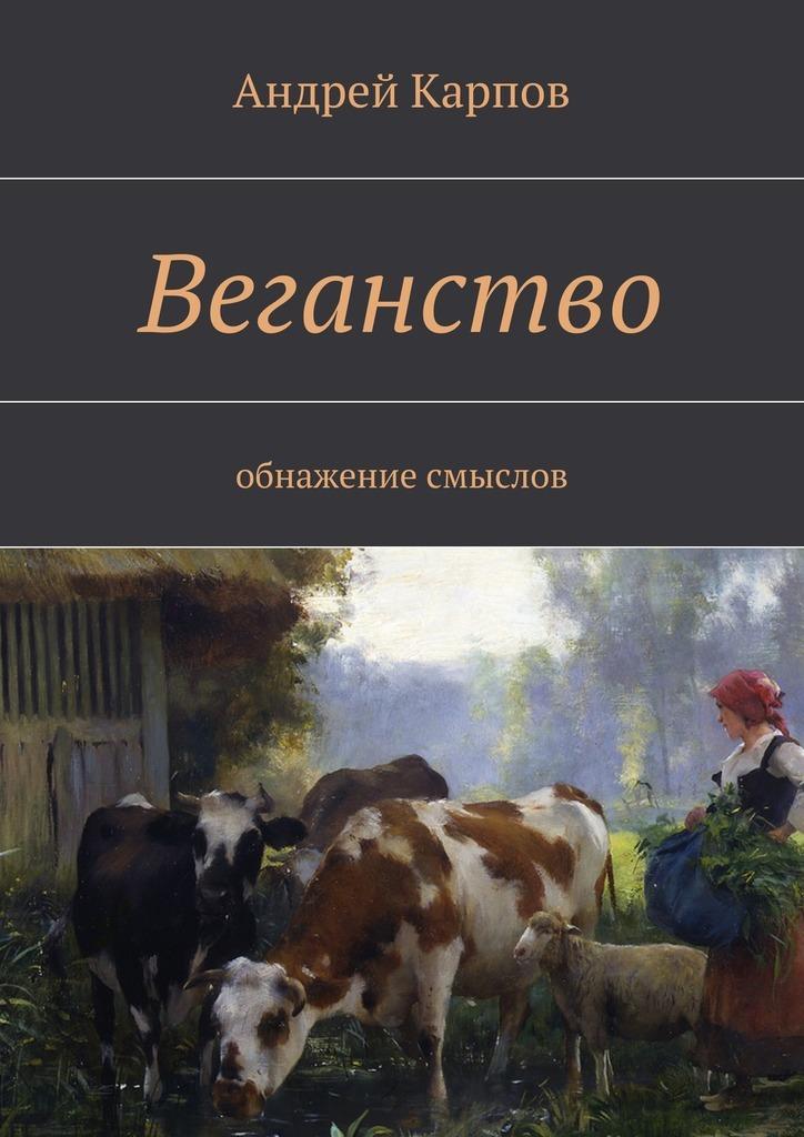 Андрей Карпов - Веганство. Обнажение смыслов