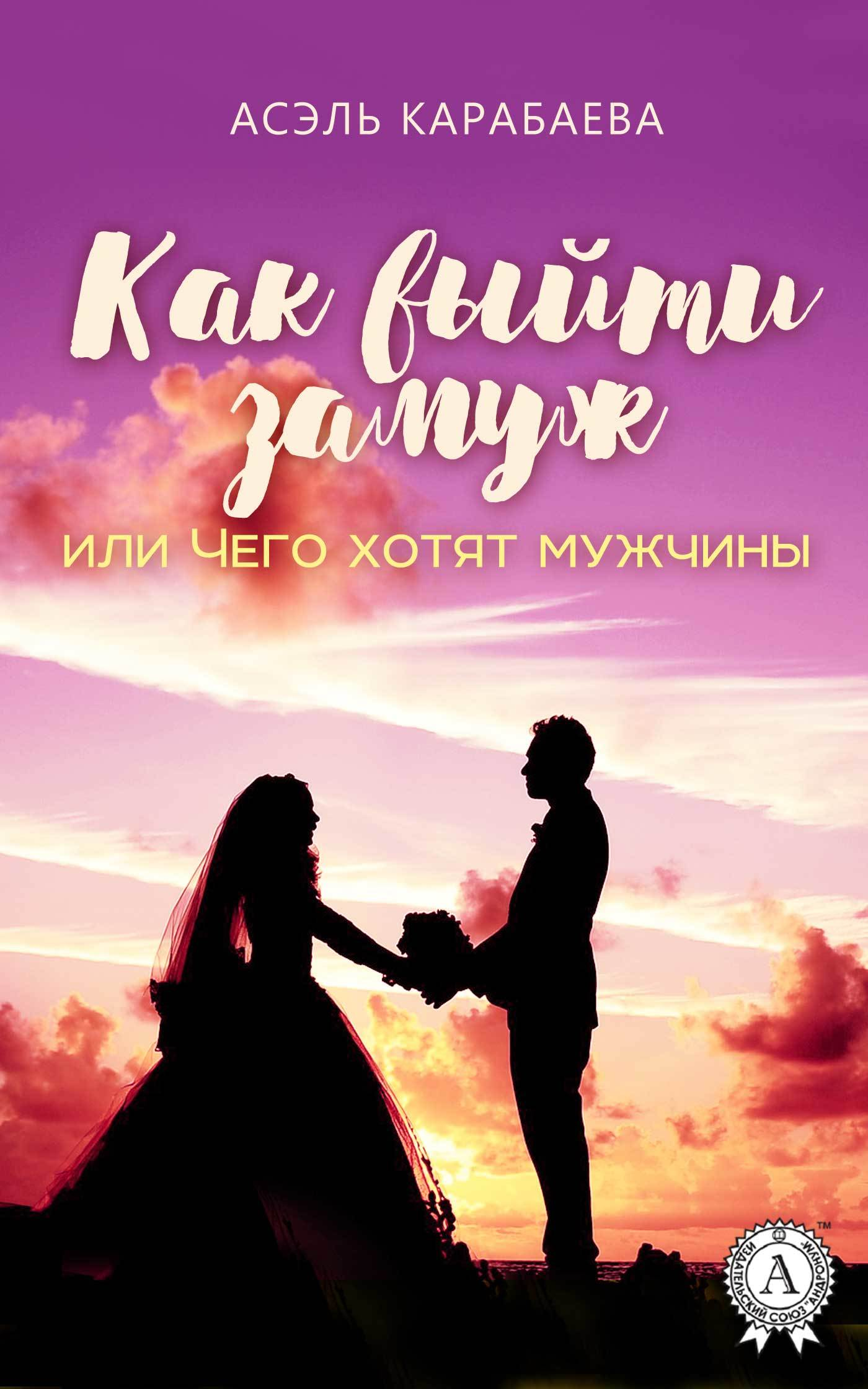 Асэль Карабаева Как выйти замуж или Чего хотят мужчины