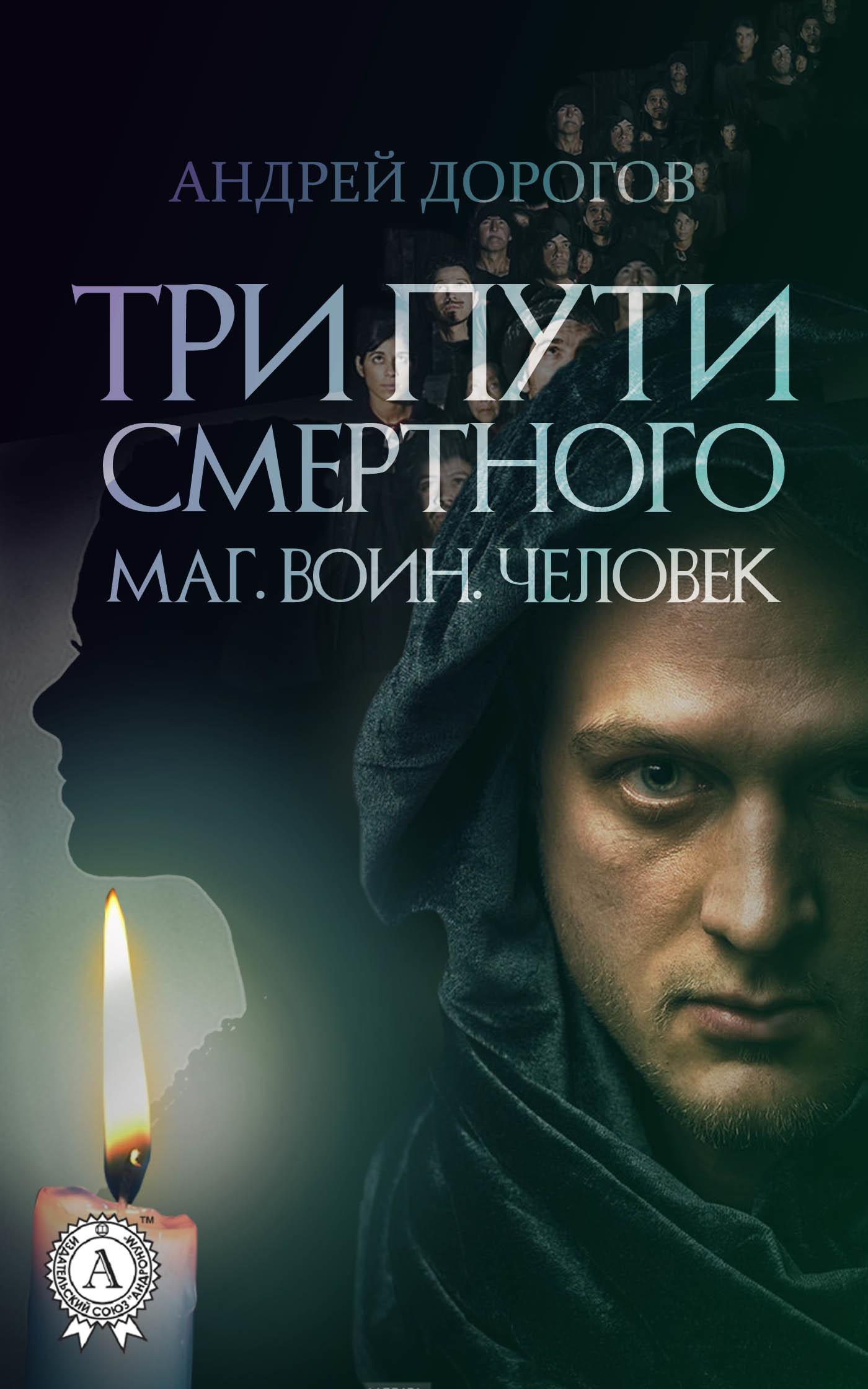 Андрей Дорогов Три пути смертного. Маг. Воин. Человек