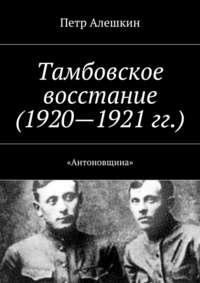 Алешкин, Петр  - Тамбовское восстание (1920—1921 гг.). «Антоновщина»