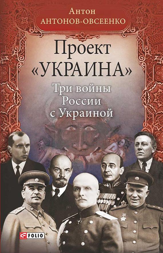 Антон Антонов-Овсеенко - Проект «Украина». Три войны России с Украиной
