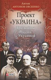 Антонов-Овсеенко, Антон  - Проект «Украина». Три войны России с Украиной