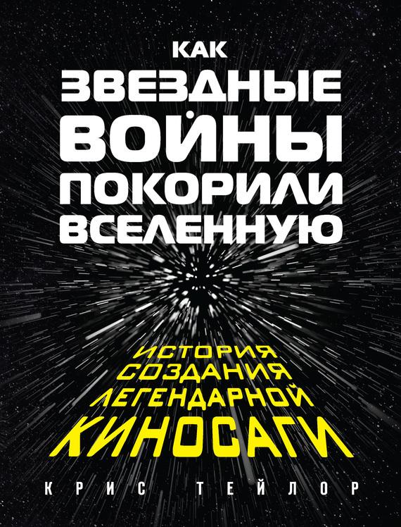Крис Тейлор Как «Звездные войны» покорили Вселенную. История создания легендарной киносаги как звездные войны покорили вселенную