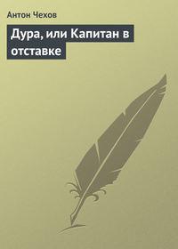 Чехов, Антон Павлович  - Дура, или Капитан в отставке