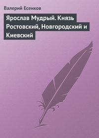 Есенков, Валерий  - Ярослав Мудрый. Князь Ростовский, Новгородский и Киевский