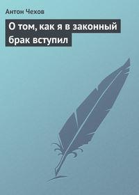 Чехов, Антон Павлович  - О том, как я в законный брак вступил