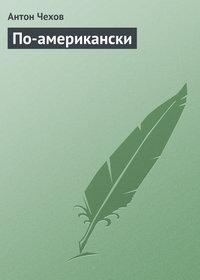 Чехов, Антон Павлович  - По-американски