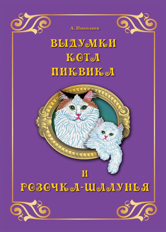 Андрей Николаев Выдумки кота Пиквика и Розочка-шалунья