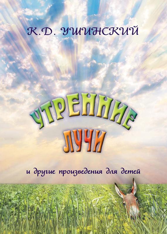 К. Д. Ушинский «Утренние лучи» и другие произведения для детей к д ушинский к д ушинский рассказы и сказки