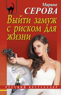Серова, Марина  - Выйти замуж с риском для жизни