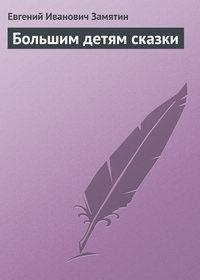Замятин, Евгений Иванович  - Большим детям сказки