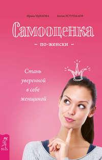 Удилова, Ирина  - Самооценка по-женски. Стань уверенной в себе женщиной