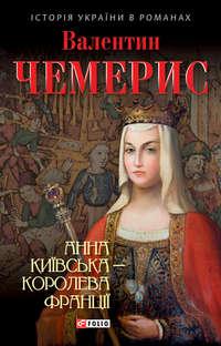 Чемерис, Валентин  - Анна Київська – королева Франції