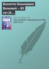 Отсутствует - Виолетте Николаевне Волковой – 80 лет (К юбилею ученого)