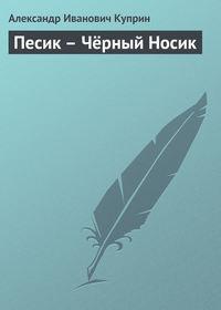Куприн, Александр Иванович  - Песик – Чёрный Носик