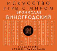 Виногродский, Бронислав  - Искусство игры с миром. Смысл победы в победе над смыслами