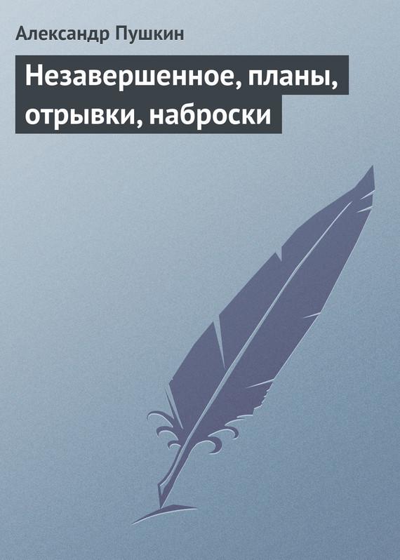 Обложка книги Незавершенное, планы, отрывки, наброски, автор Пушкин, Александр