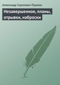 Пушкин, Александр - Незавершенное, планы, отрывки, наброски