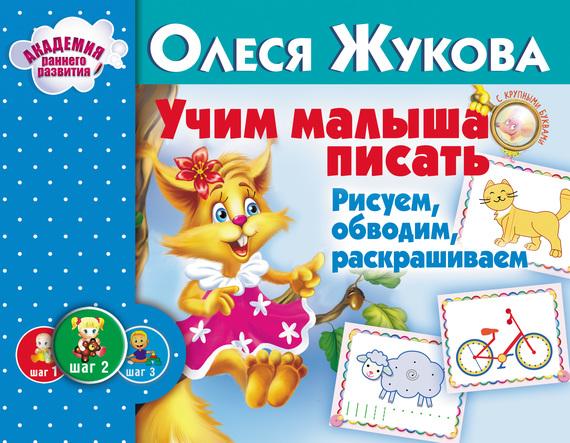 Олеся Жукова Учим малыша писать. Рисуем, обводим, раскрашиваем олеся жукова обводим и рисуем по клеткам