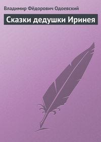 Одоевский, Владимир Фёдорович  - Сказки дедушки Иринея